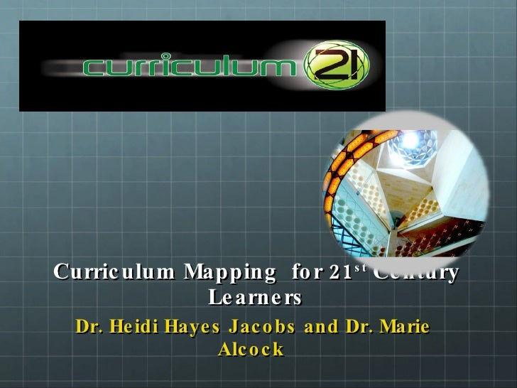 Curriculum Mapping  for 21 st  Century Learners <ul><li>Dr. Heidi Hayes Jacobs and Dr. Marie Alcock  </li></ul>