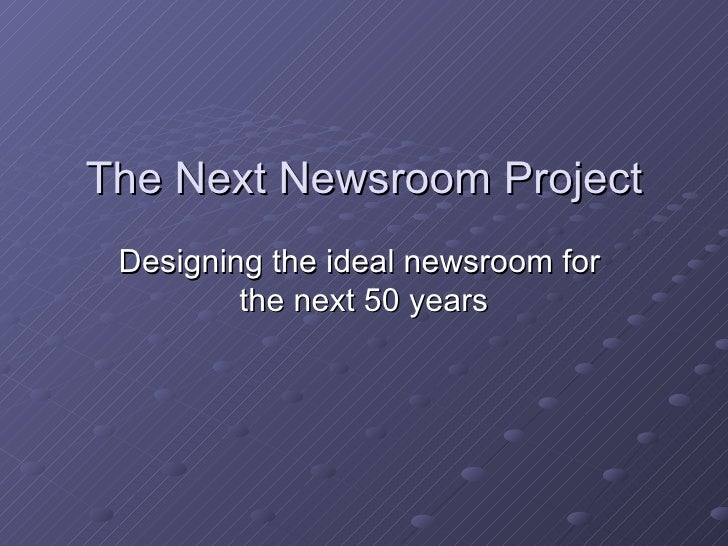 The Next Newsroom Project Designing the ideal newsroom for  the next 50 years