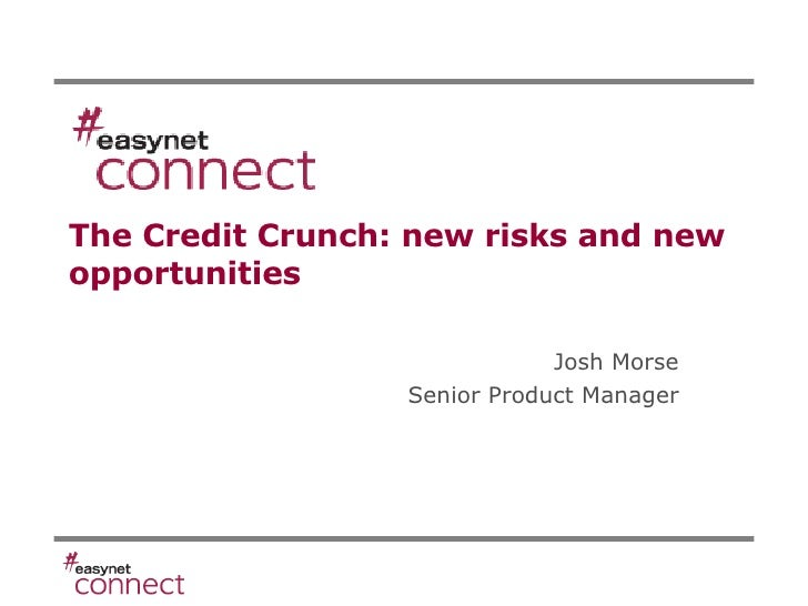 The Credit Crunch: new risks and new opportunities Josh Morse Senior Product Manager