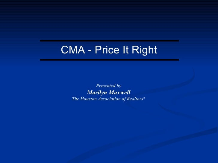 CMA - Price It Right Presented by Marilyn Maxwell The Houston Association of Realtors ®