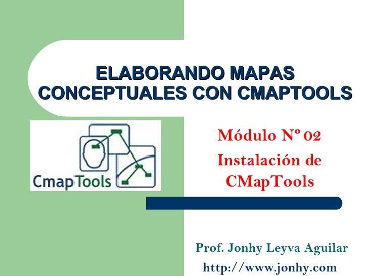 ELABORANDO MAPAS CONCEPTUALES CON CMAPTOOLS Módulo Nº 02 Instalación de CMapTools Prof. Jonhy Leyva Aguilar http://www.jon...