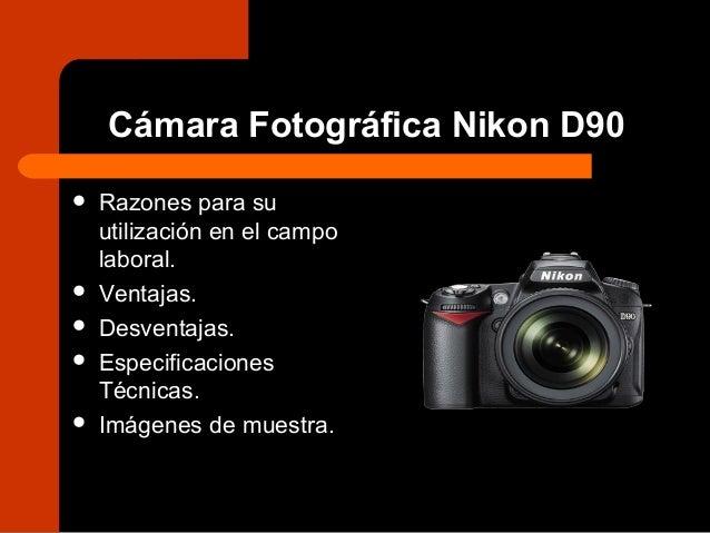 Cámara Fotográfica Nikon D90  Razones para su utilización en el campo laboral.  Ventajas.  Desventajas.  Especificacio...