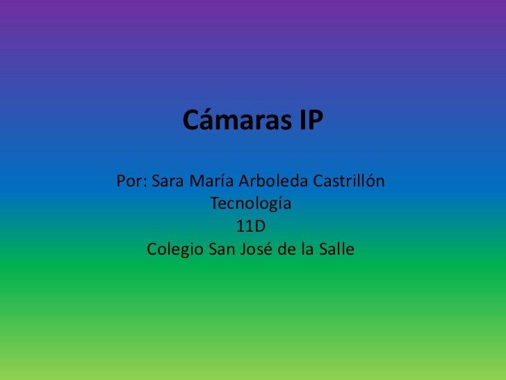 Cámaras IPPor: Sara María Arboleda Castrillón            Tecnología               11D    Colegio San José de la Salle