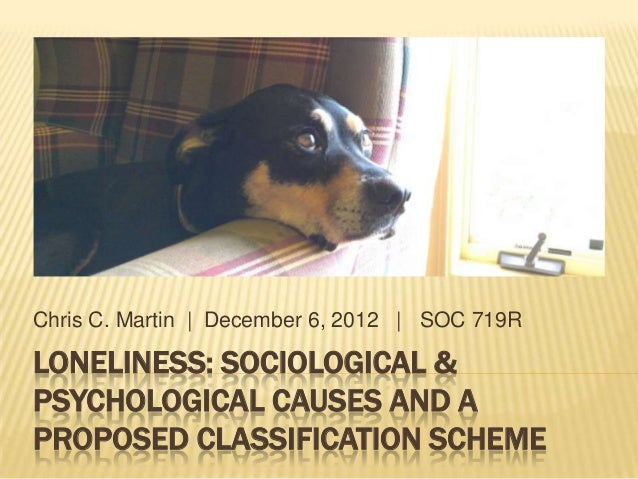 LONELINESS: SOCIOLOGICAL &PSYCHOLOGICAL CAUSES AND APROPOSED CLASSIFICATION SCHEMEChris C. Martin | December 6, 2012 | SOC...