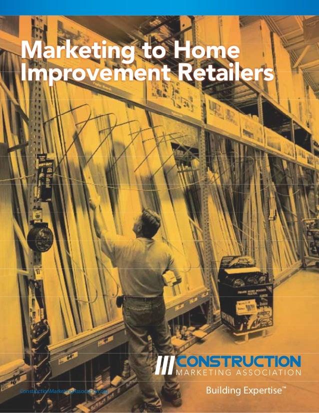 Marketing to HomeImprovement RetailersConstructionMarketingAssociation.org   Building Expertise™