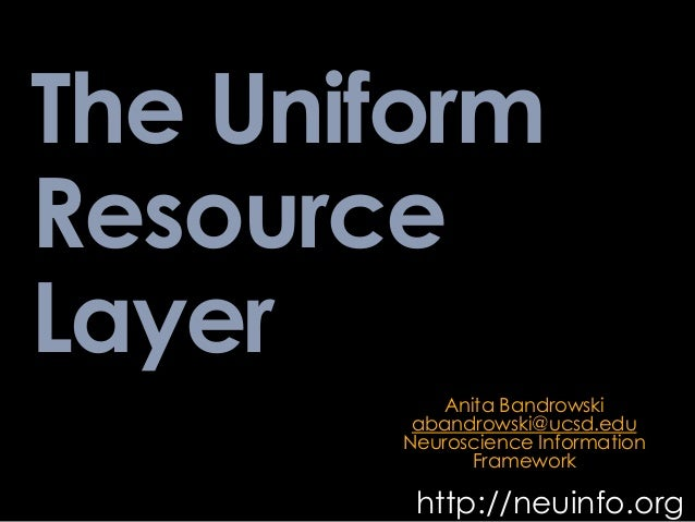 The Uniform Resource Layer http://neuinfo.org Anita Bandrowski abandrowski@ucsd.edu Neuroscience Information Framework