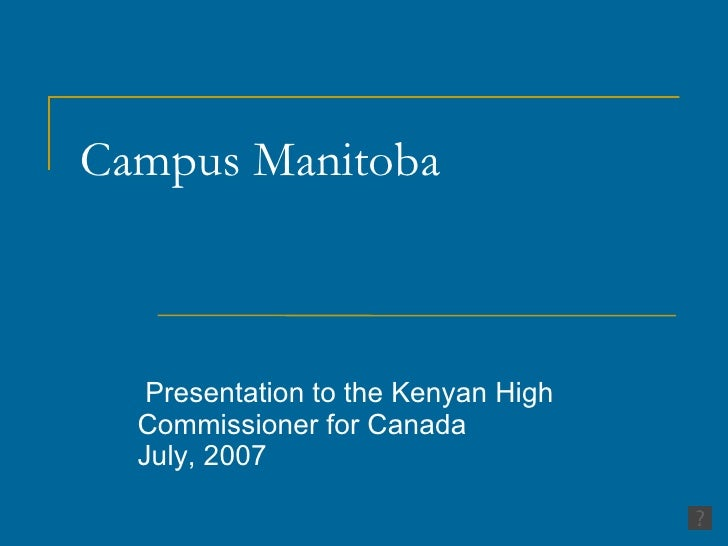 Campus Manitoba  Presentation to the Kenyan High Commissioner for Canada  July, 2007