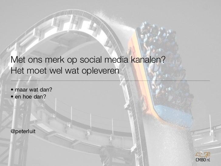 Met ons merk op social media kanalen?Het moet wel wat opleveren• maar wat dan?• en hoe dan?@peterluit