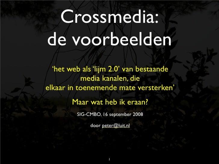 Crossmedia: de voorbeelden   'het web als 'lijm 2.0' van bestaande            media kanalen, die elkaar in toenemende mate...