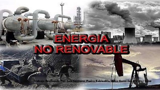 Energías No Renovables Trabajo Realizado Por: Luis Santana, Pedro Robledillo, Alex González & Víctor Lima.