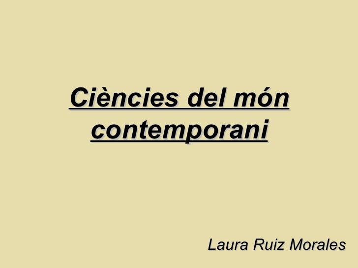 Ciències del món contemporani Laura Ruiz Morales