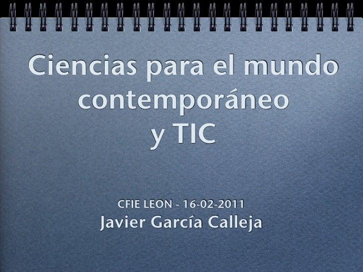 Ciencias para el mundo   contemporáneo         y TIC       CFIE LEON - 16-02-2011     Javier García Calleja