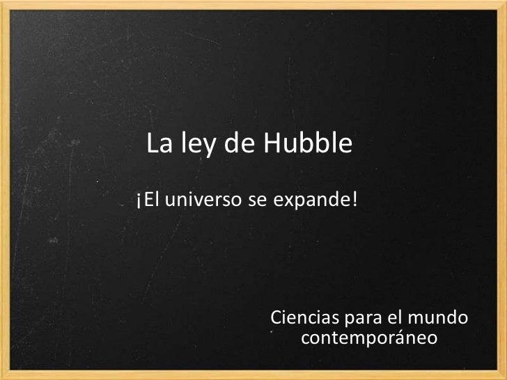 La ley de Hubble¡El universo se expande!              Ciencias para el mundo                 contemporáneo