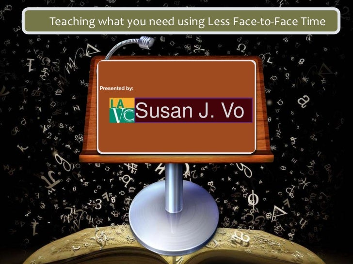 Teaching what you need using Less Face-to-Face Time               Susan J. Vo