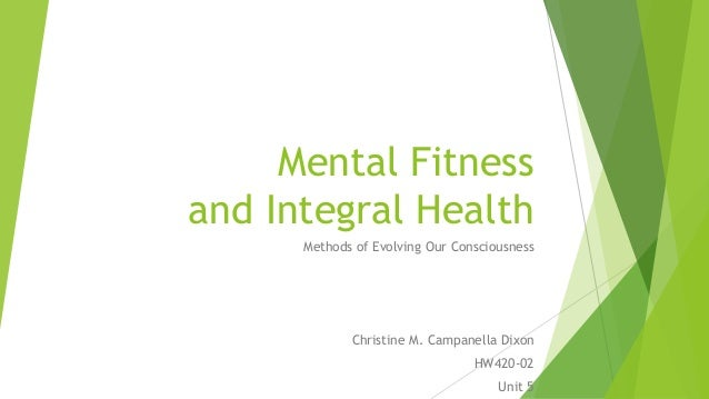 Mental Fitness and Integral Health Methods of Evolving Our Consciousness Christine M. Campanella Dixon HW420-02 Unit 5