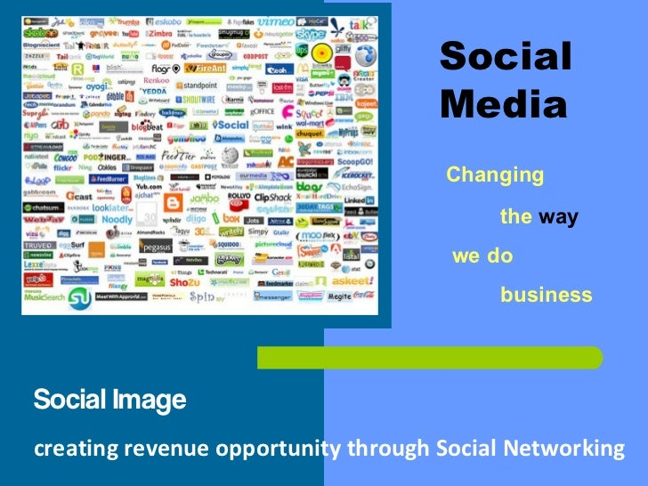 Social  Media Changing the   way  we do  business Social Image creating revenue opportunity through Social Networking