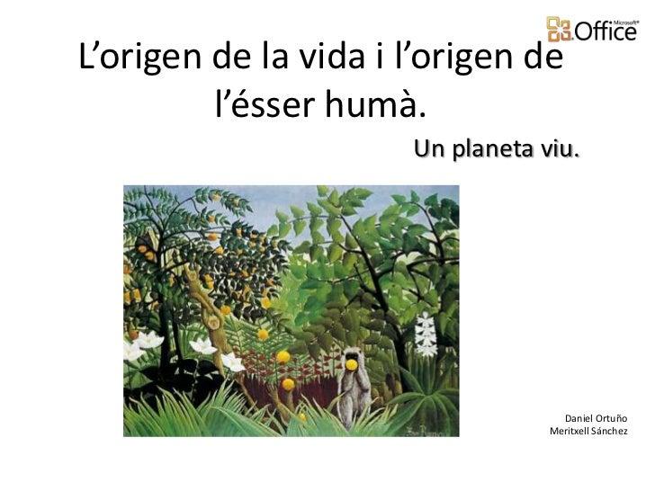 L'origen de la vida i l'origen de         l'ésser humà.                      Un planeta viu.                              ...