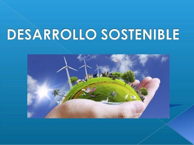 Se llama desarrollo sostenible aquél desarrollo que es capaz de satisfacer las necesidades actuales sin comprometer los re...