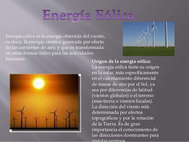 Energía eólica es la energía obtenida del viento, es decir, la energía cinética generada por efecto de las corrientes de a...