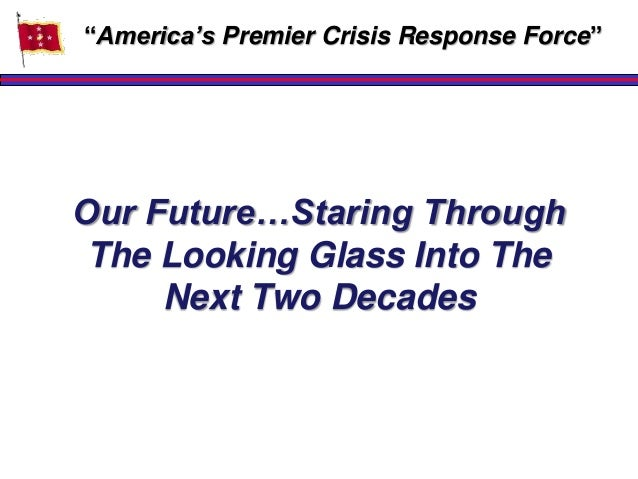 """Our Future…Staring Through The Looking Glass Into The Next Two Decades """"America""""s Premier Crisis Response Force"""""""