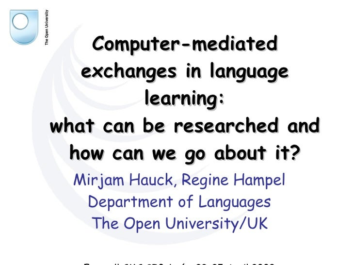 Computer-mediated exchanges in language learning: what can be researched and how can we go about it? Mirjam Hauck, Regine ...