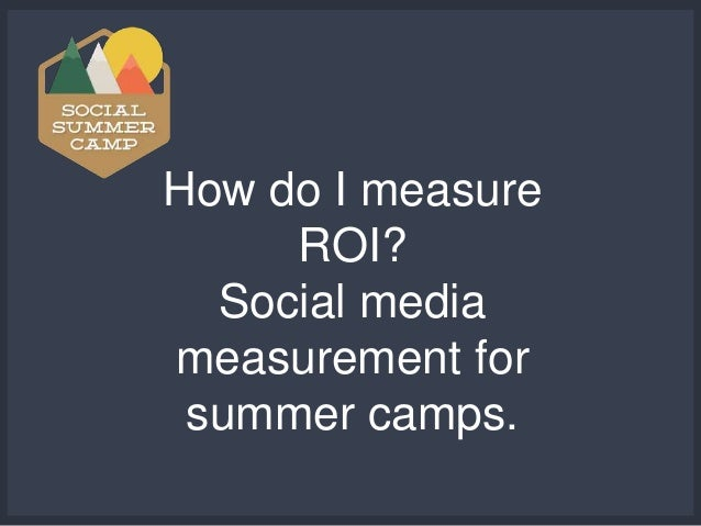 How do I measure ROI? Social media measurement for summer camps.