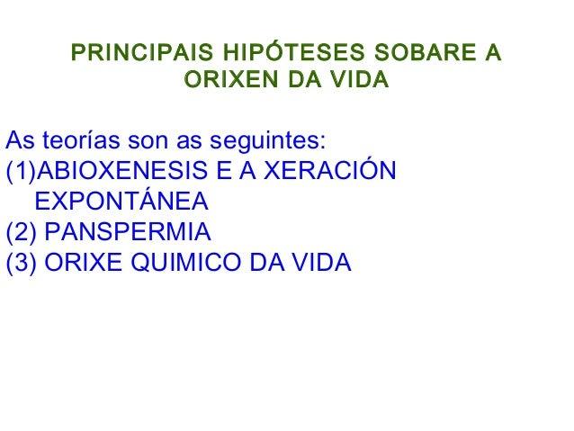 PRINCIPAIS HIPÓTESES SOBARE A ORIXEN DA VIDA As teorías son as seguintes: (1)ABIOXENESIS E A XERACIÓN EXPONTÁNEA (2) PANSP...