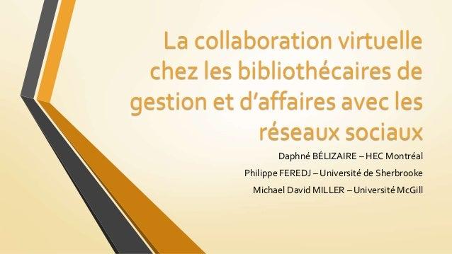 La collaboration virtuelle chez les bibliothécaires de gestion et d'affaires avec les réseaux sociaux Daphné BÉLIZAIRE – H...