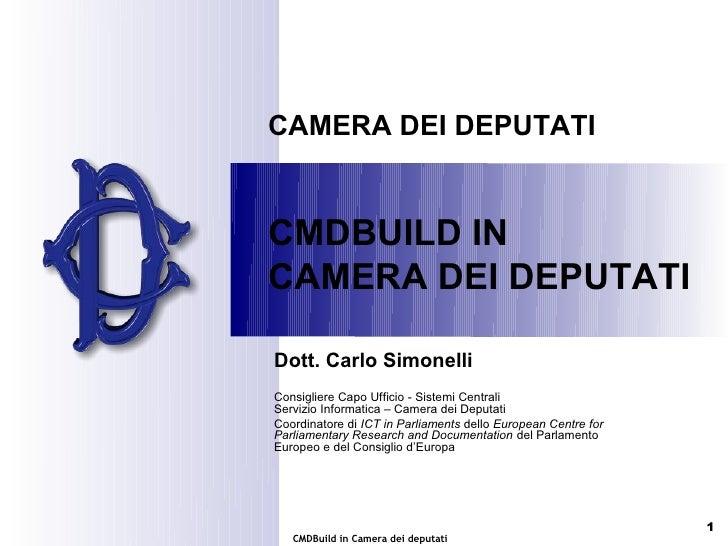CAMERA DEI DEPUTATICMDBUILD INCAMERA DEI DEPUTATIDott. Carlo SimonelliConsigliere Capo Ufficio - Sistemi CentraliServizio ...