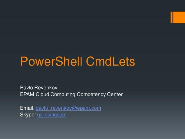 PowerShell CmdLets Pavlo Revenkov EPAM Cloud Computing Competency Center Email: pavlo_revenkov@epam.com Skype: rp_risingst...