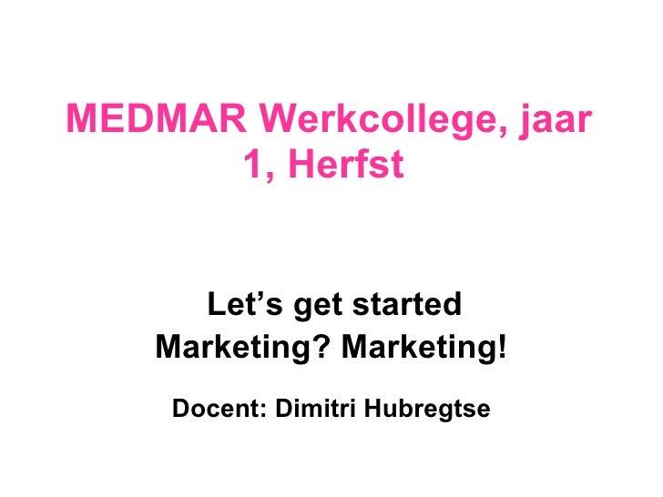 MEDMAR Werkcollege, jaar 1, Herfst  Let's get started Marketing? Marketing! Docent: Dimitri Hubregtse