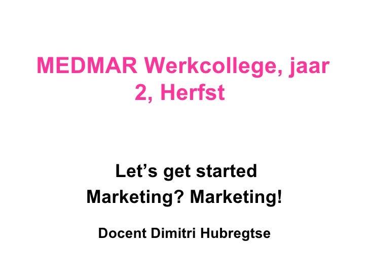 MEDMAR Werkcollege, jaar  2 , Herfst  Let's get started Marketing? Marketing! Docent  Dimitri Hubregtse