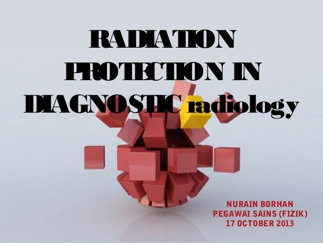 RADIAT ION P ROT CT E ION IN DIAGNOST radiology IC  NURAIN BORHAN PEGAWAI SAINS (FIZIK) 17 OCTOBER 2013 Page 1