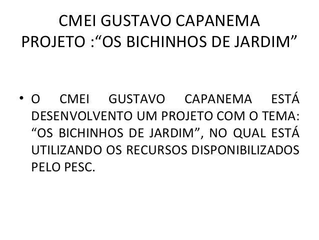 """CMEI GUSTAVO CAPANEMAPROJETO :""""OS BICHINHOS DE JARDIM""""• O CMEI GUSTAVO CAPANEMA ESTÁDESENVOLVENTO UM PROJETO COM O TEMA:""""O..."""