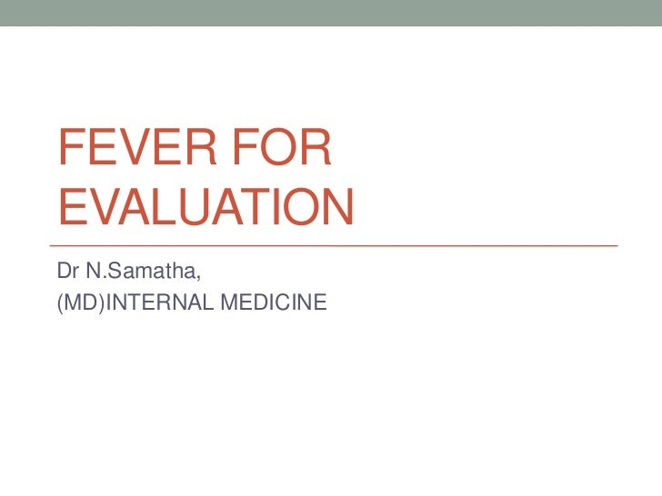 FEVER FOREVALUATIONDr N.Samatha,(MD)INTERNAL MEDICINE