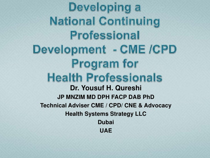 Developing aNational Continuing ProfessionalDevelopment  - CME /CPD Program forHealth Professionals <br />Dr. Yousuf H. Qu...