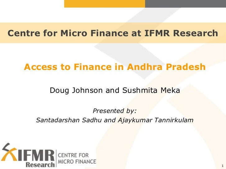 Centre for Micro Finance at IFMR Research Access to Finance in Andhra Pradesh Doug Johnson and Sushmita Meka Presented by:...