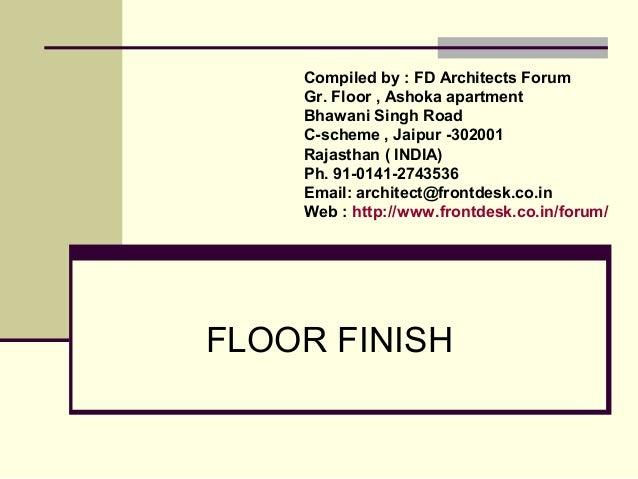 FLOOR FINISH Compiled by : FD Architects Forum Gr. Floor , Ashoka apartment Bhawani Singh Road C-scheme , Jaipur -302001 R...