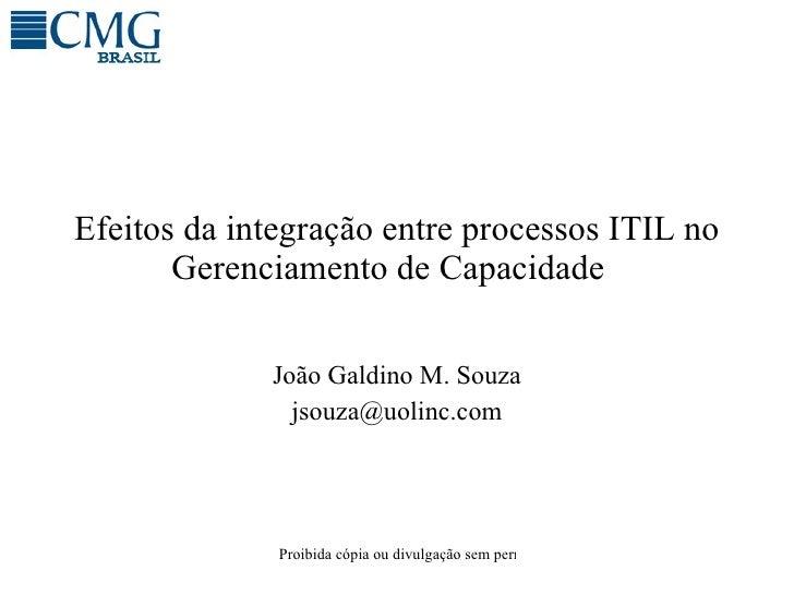 Efeitos da integração entre processos ITIL no Gerenciamento de Capacidade  Jo ão Galdino M. Souza [email_address]