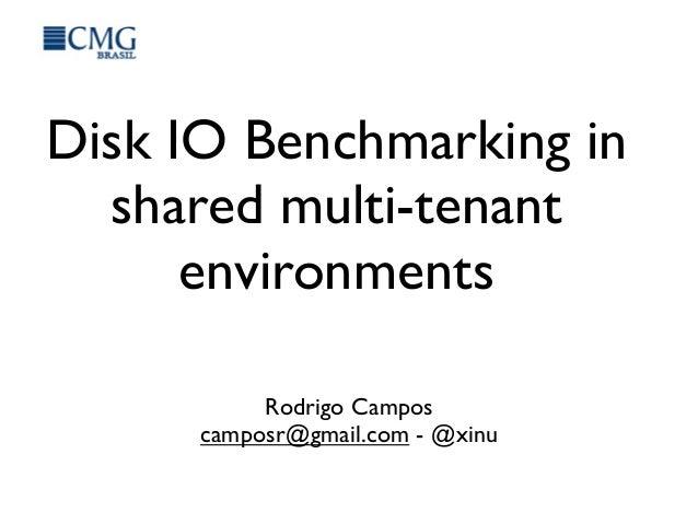 Disk IO Benchmarking in shared multi-tenant environments Rodrigo Campos camposr@gmail.com - @xinu