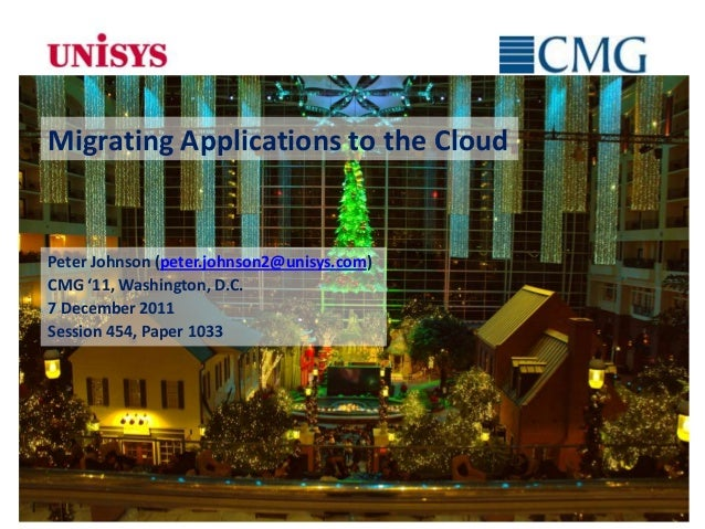 Migrating Applications to the CloudPeter Johnson (peter.johnson2@unisys.com)CMG '11, Washington, D.C.7 December 2011Sessio...