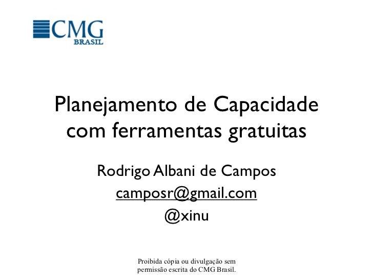 Planejamento de Capacidade com ferramentas gratuitas    Rodrigo Albani de Campos      camposr@gmail.com             @xinu ...