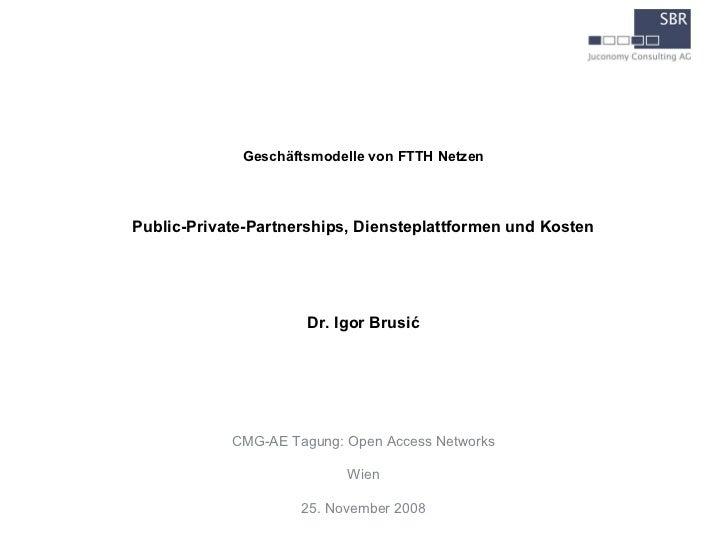 Geschäftsmodelle von FTTH NetzenPublic-Private-Partnerships, Diensteplattformen und Kosten                      Dr. Igor B...