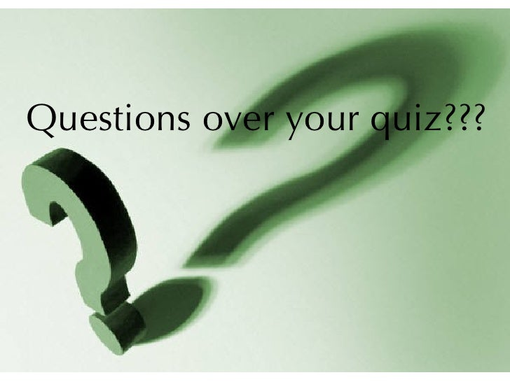 Questions over your quiz???