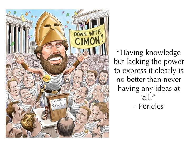 """ Having knowledge but lacking the power to express it clearly is no better than never having any ideas at all."" - Pericles"