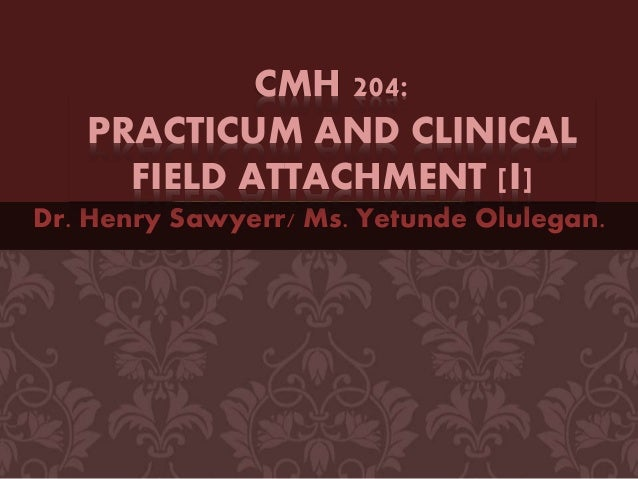 Dr. Henry Sawyerr/ Ms. Yetunde Olulegan. CMH 204: PRACTICUM AND CLINICAL FIELD ATTACHMENT [I]