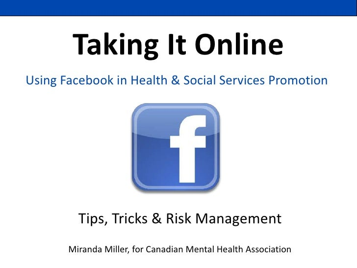 Taking It OnlineUsing Facebook in Health & Social Services Promotion         Tips, Tricks & Risk Management       Miranda ...
