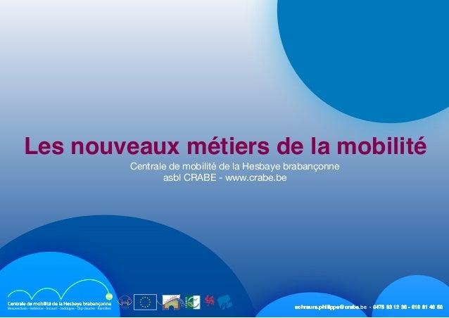 schreurs.philippe@crabe.be - 0475 93 12 30 - 010 81 40 50 Les nouveaux métiers de la mobilité  Centrale de mobilité de la...