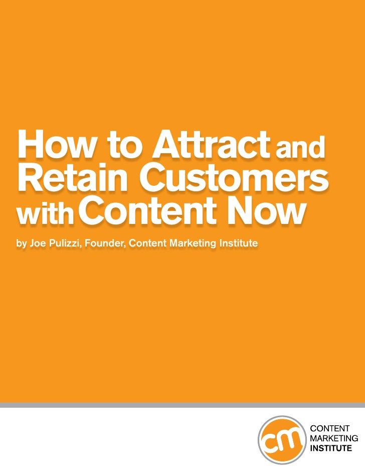 How to Attract andRetain Customerswith Content Nowby Joe Pulizzi, Founder, Content Marketing Institute