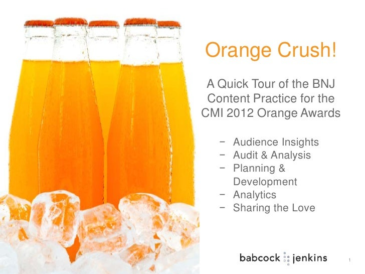 Orange Crush! A Quick Tour of the BNJ Content Practice for theCMI 2012 Orange Awards   − Audience Insights   − Audit & Ana...